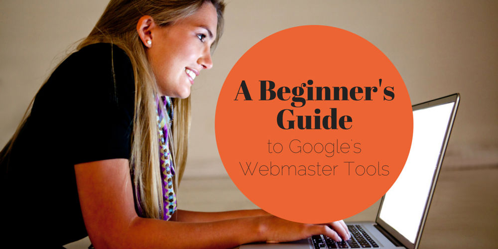 Learn How to Use Google's Webmaster Tools with this Beginner's Guide